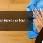 Guide de nettoyage d'un bureau en bois